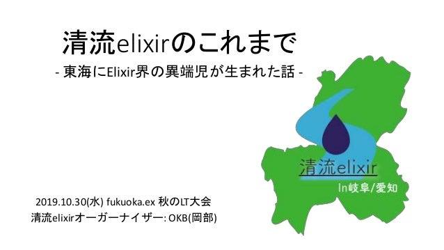 清流elixirのこれまで - 東海にElixir界の異端児が生まれた話 - 2019.10.30(水) fukuoka.ex 秋のLT大会 清流elixirオーガーナイザー: OKB(岡部)