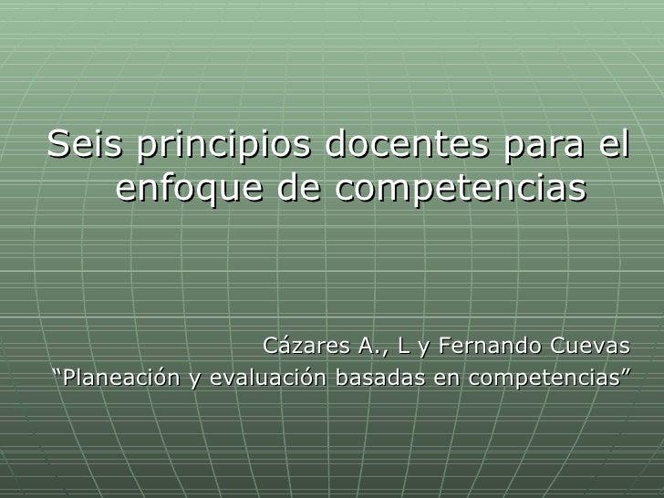 <ul><li>Seis principios docentes para el enfoque de competencias </li></ul><ul><li>Cázares A., L y Fernando Cuevas </li></...