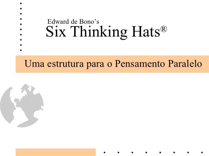 Six Thinking Hats ® Uma estrutura para o Pensamento Paralelo Edward de Bono's