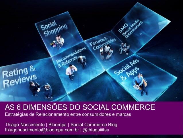AS 6 DIMENSÕES DO SOCIAL COMMERCE Estratégias de Relacionamento entre consumidores e marcas Thiago Nascimento | Bloompa | ...