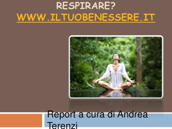 Sei sicuro di saper respirare? www.iltuobenessere.it<br />Report a cura di Andrea Terenzi<br />