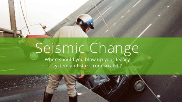 Seismic Change When should you blow up your legacy system and start from scratch?