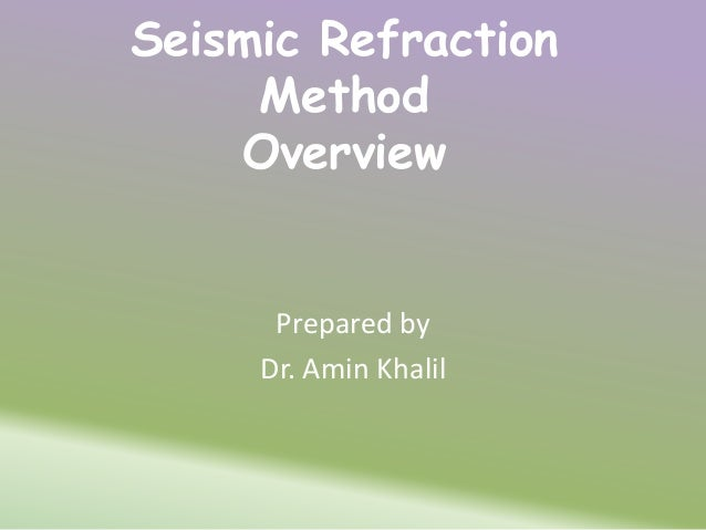 Seismic Refraction Method Overview Prepared by Dr. Amin Khalil