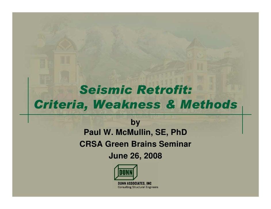 Seismic Retrofit: Criteria, Weakness & Methods                   by        Paul W. McMullin, SE, PhD       CRSA Green Brai...