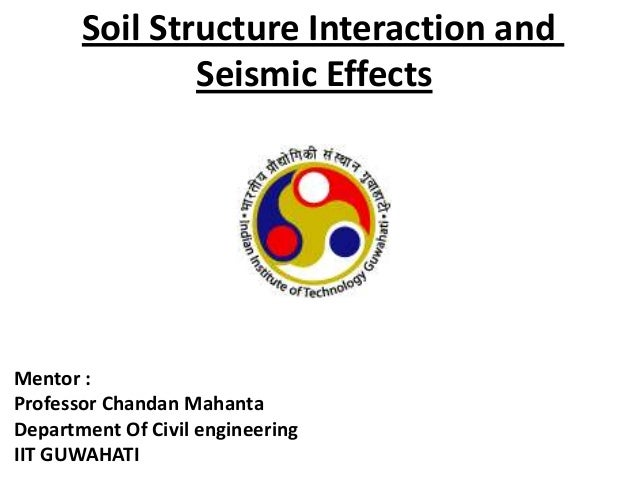 Soil Structure Interaction and Seismic Effects  Mentor : Professor Chandan Mahanta Department Of Civil engineering IIT GUW...