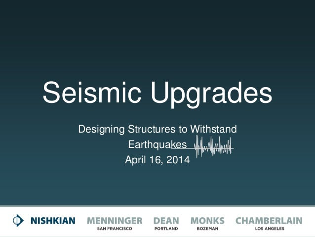Seismic Upgrades Designing Structures to Withstand Earthquakes April 16, 2014