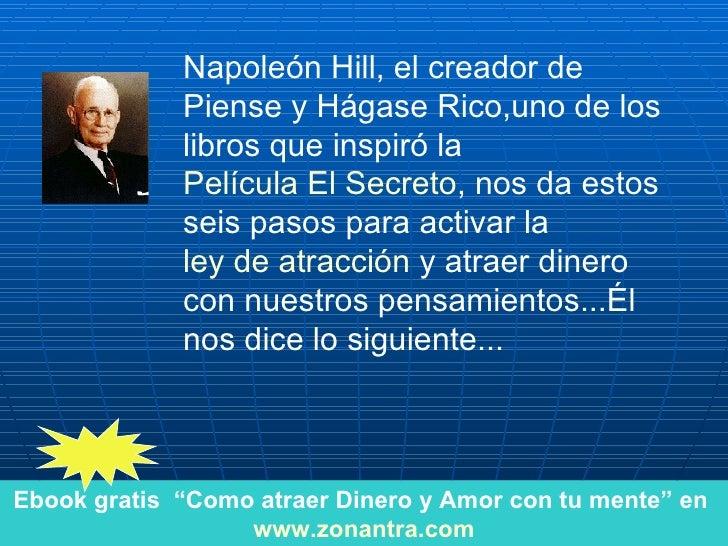 Napoleón Hill, el creador de Piense y Hágase Rico,uno de los libros que inspiró la  Película El Secreto , nos da estos sei...