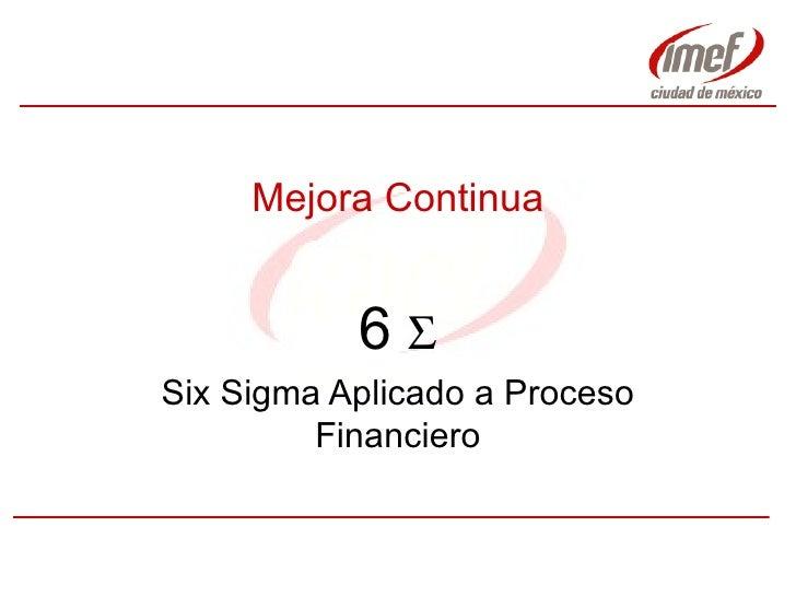 Mejora Continua 6    Six Sigma Aplicado a Proceso Financiero