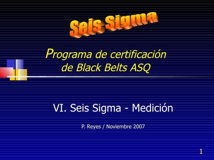 P rograma de certificación  de Black Belts ASQ  VI. Seis Sigma - Medición P. Reyes / Noviembre 2007 Seis Sigma