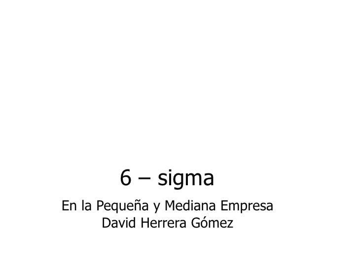 6 – sigma En la Pequeña y Mediana  Empresa David Herrera Gómez