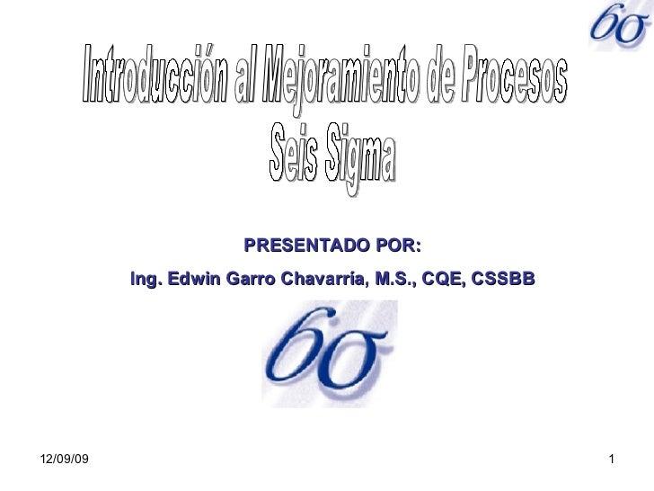 06/08/09 Introducción al Mejoramiento de Procesos Seis Sigma PRESENTADO POR: Ing. Edwin Garro Chavarría, M.S., CQE, CSSBB