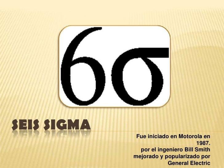 SEIS SIGMA<br />Fue iniciado en Motorola en 1987.<br />por el ingeniero Bill Smith<br /> mejorado y popularizado por Gener...