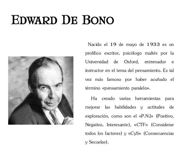Edward De Bono            Nacido el 19 de mayo de 1933 es un          prolífico escritor, psicólogo maltés por la         ...
