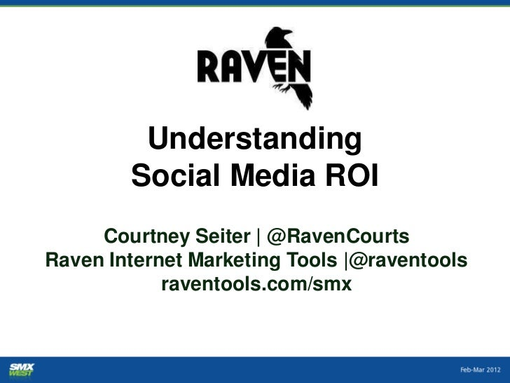 Understanding        Social Media ROI     Courtney Seiter | @RavenCourtsRaven Internet Marketing Tools |@raventools       ...
