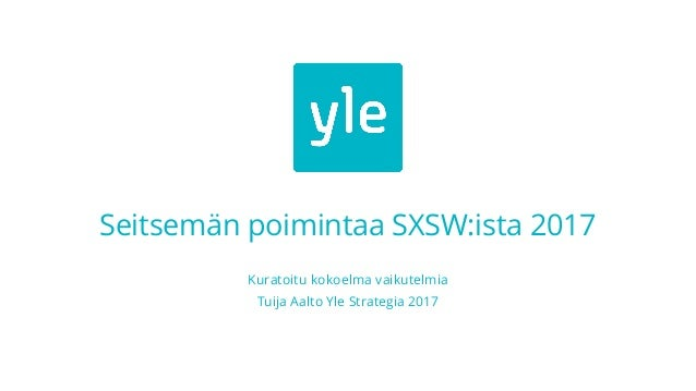 Seitsemän poimintaa SXSW:ista 2017 Kuratoitu kokoelma vaikutelmia Tuija Aalto Yle Strategia 2017