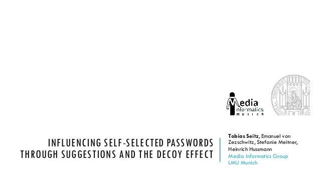 INFLUENCING SELF-SELECTED PASSWORDS THROUGH SUGGESTIONS AND THE DECOY EFFECT Tobias Seitz, Emanuel von Zezschwitz, Stefani...