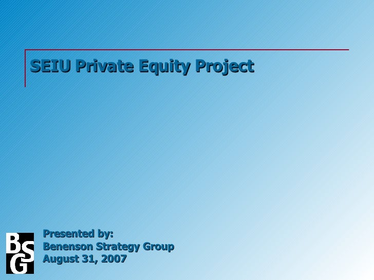 SEIU Private Equity Project Presented by: Benenson Strategy Group August 31, 2007