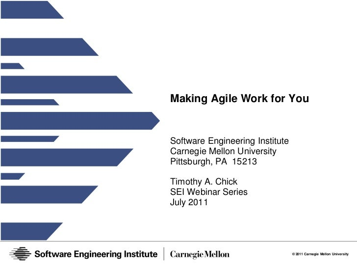 Making Agile Work for YouSoftware Engineering InstituteCarnegie Mellon UniversityPittsburgh, PA 15213Timothy A. ChickSEI W...