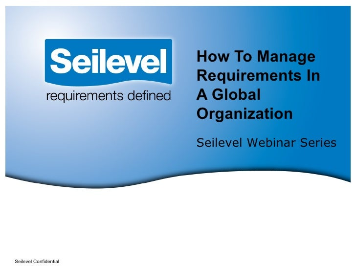 How To Manage Requirements In A Global Organization Seilevel Confidential Seilevel Webinar Series