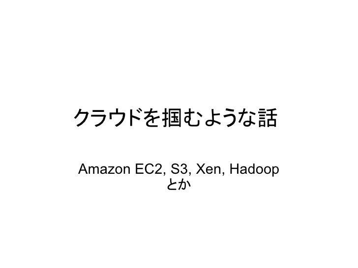 クラウドを掴むような話  Amazon EC2, S3, Xen, Hadoop            とか