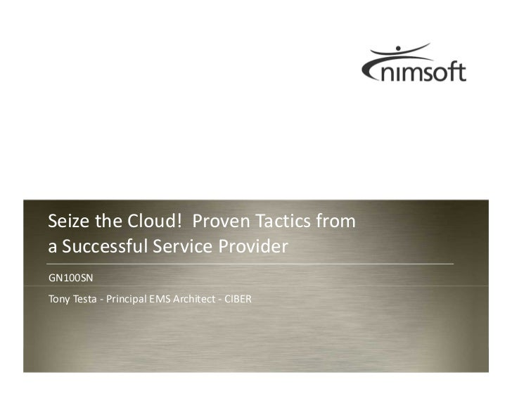 Seize the Cloud! Proven Tactics froma Successful Service ProviderGN100SNTony Testa - Principal EMS Architect - CIBER      ...