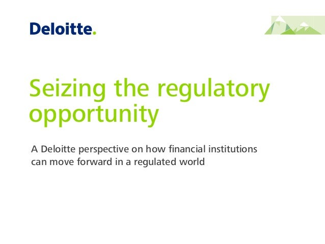 A Deloitte perspective on how financial institutions can move forward in a regulated world Seizing the regulatory opportuni...