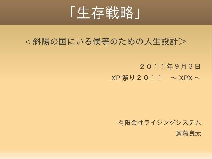 「生存戦略」< 斜陽の国にいる僕等のための人生設計>               2011年9月3日          XP 祭り2011 ~ XPX ~           有限会社ライジングシステム                     ...