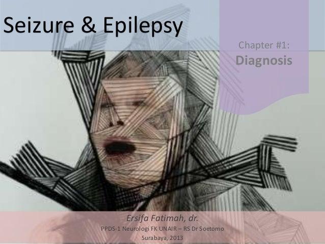 Seizure & Epilepsy Ersifa Fatimah, dr. PPDS-1 Neurologi FK UNAIR – RS Dr Soetomo Surabaya, 2013 Chapter #1: Diagnosis