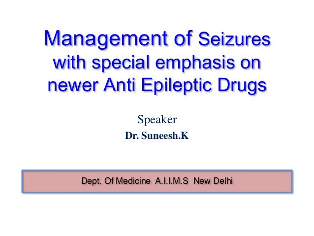 Management of Seizures with special emphasis onnewer Anti Epileptic Drugs                 Speaker              Dr. Suneesh...