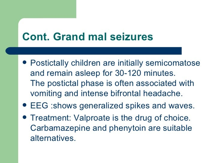 Cont. Grand mal seizures <ul><li>Postictally children are initially semicomatose and remain asleep for 30-120 minutes.  Th...