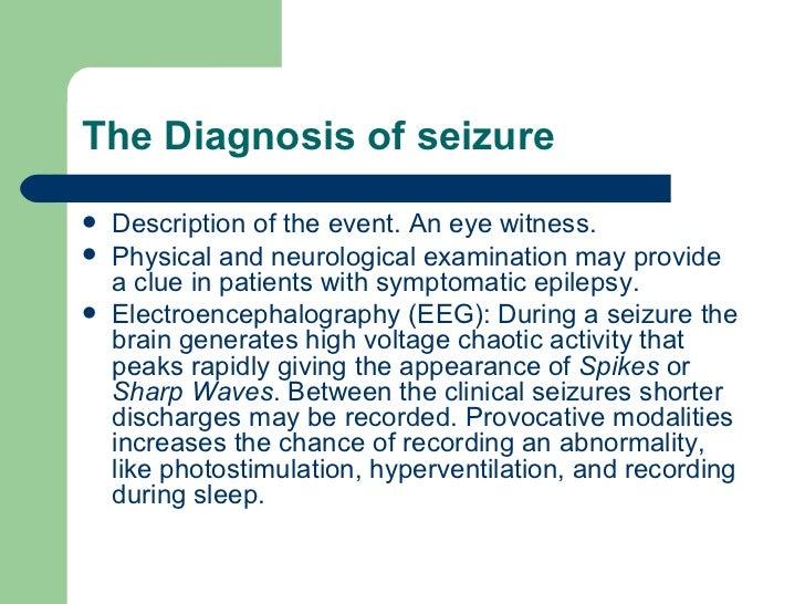 The Diagnosis of seizure <ul><li>Description of the event. An eye witness. </li></ul><ul><li>Physical and neurological exa...