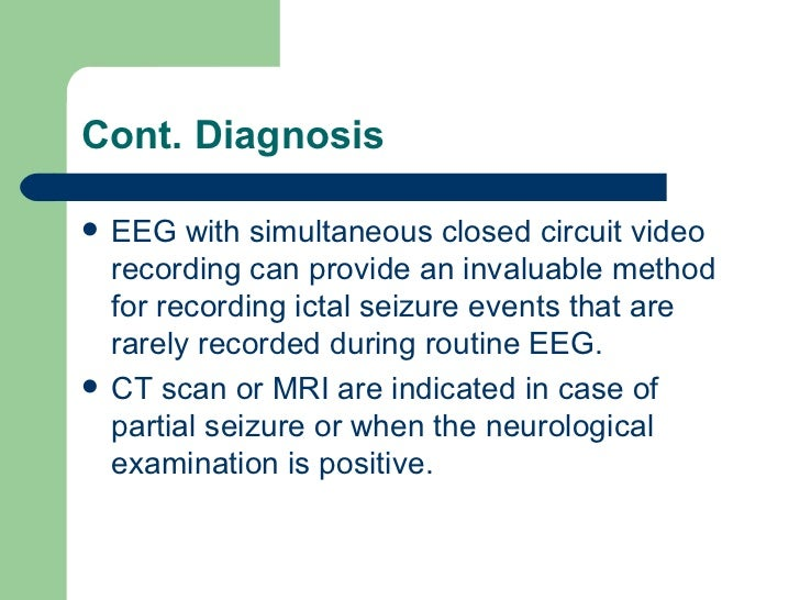 Cont. Diagnosis <ul><li>EEG with simultaneous closed circuit video recording can provide an invaluable method for recordin...