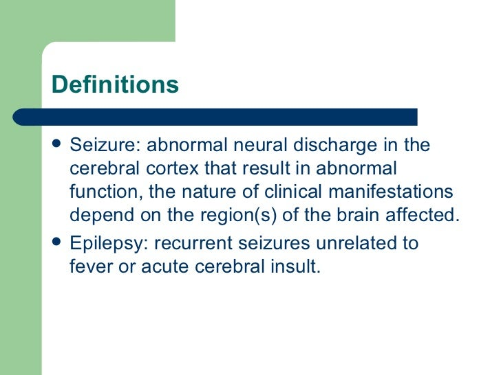Definitions <ul><li>Seizure: abnormal neural discharge in the cerebral cortex that result in abnormal function, the nature...