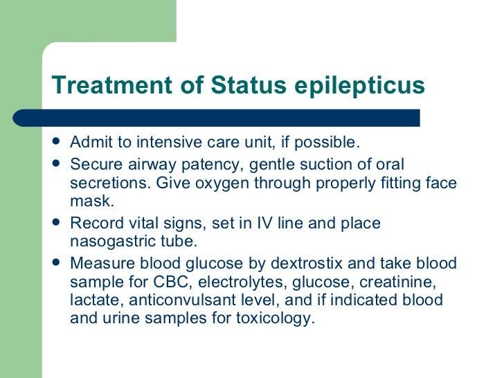 Treatment of Status epilepticus <ul><li>Admit to intensive care unit, if possible. </li></ul><ul><li>Secure airway patency...