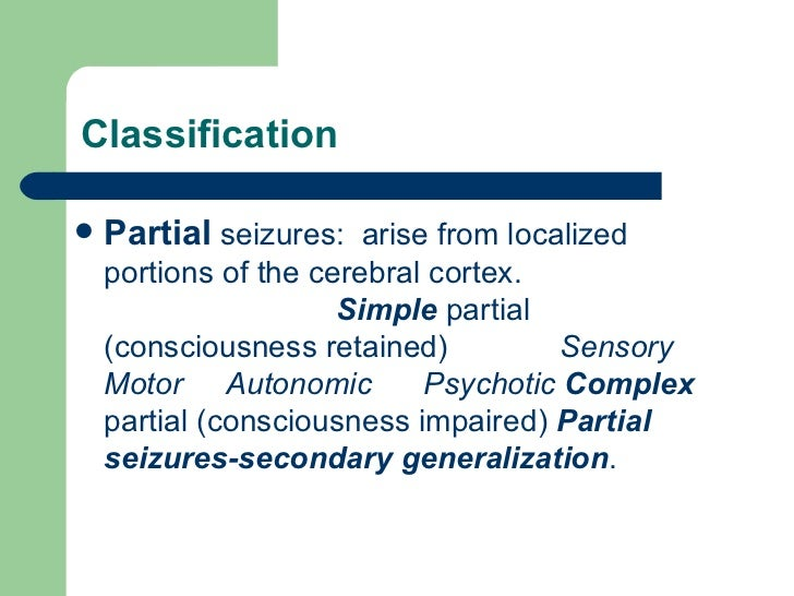 Classification <ul><li>Partial   seizures:  arise from localized portions of the cerebral cortex.  Simple  partial (consci...