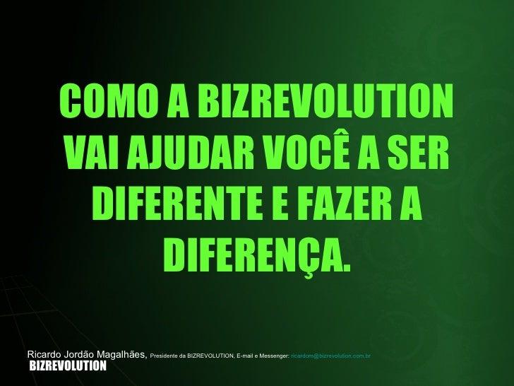 COMO A BIZREVOLUTION VAI AJUDAR VOCÊ A SER DIFERENTE E FAZER A DIFERENÇA. BIZREVOLUTION Ricardo Jordão Magalhães,  Preside...