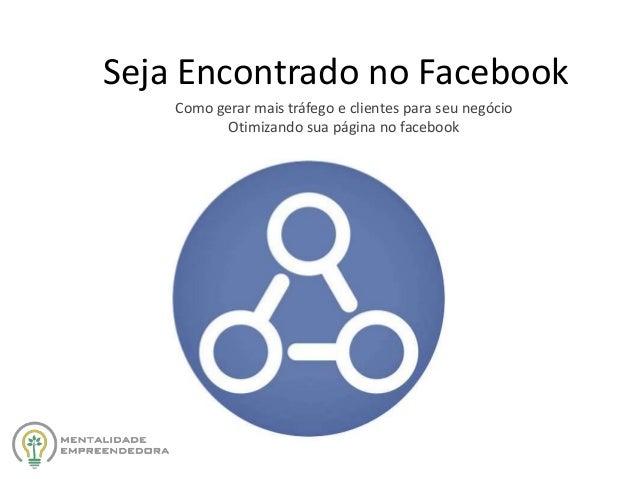 Seja Encontrado no Facebook Como gerar mais tráfego e clientes para seu negócio Otimizando sua página no facebook