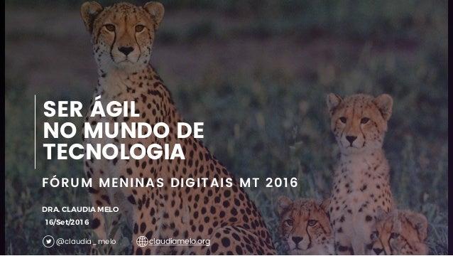 1 FÓRUM MENINAS DIGITAIS MT 2016 SER ÁGIL NO MUNDO DE TECNOLOGIA DRA. CLAUDIA MELO 16/Set/2016 @claudia_melo claudiamelo.o...