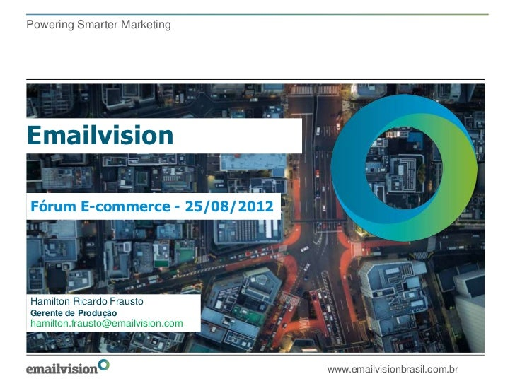 Powering Smarter MarketingEmailvisionFórum E-commerce - 25/08/2012Hamilton Ricardo FraustoGerente de Produçãohamilton.frau...