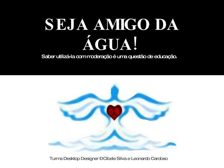 SEJA AMIGO DA ÁGUA!   Saber utilizá-la com moderação é uma questão de educação. Turma Desktop Designer – Cibele Silva e Le...