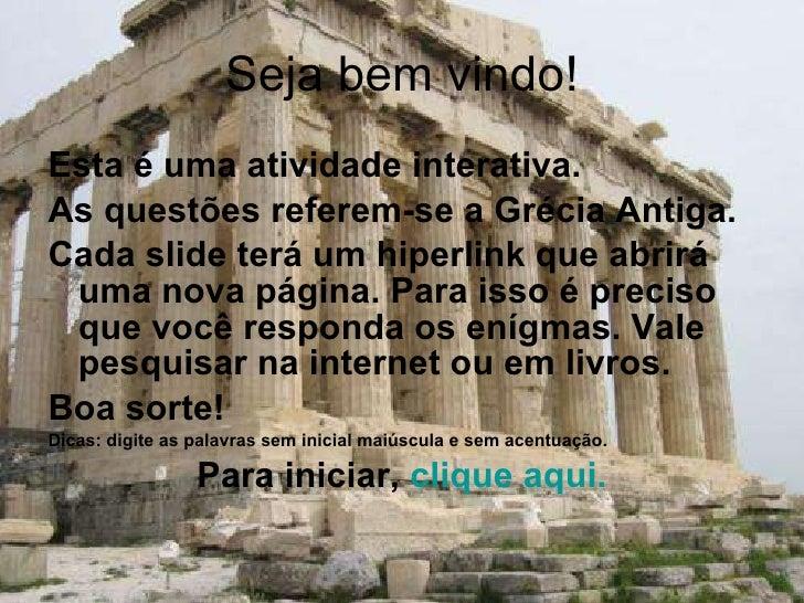 Seja bem vindo! <ul><li>Esta é uma atividade interativa.  </li></ul><ul><li>As questões referem-se a Grécia Antiga. </li><...