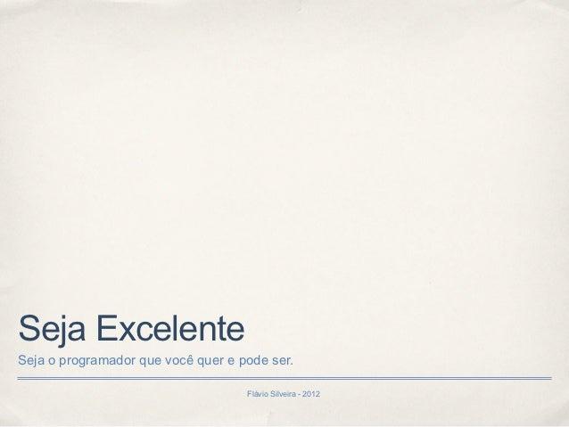 Seja ExcelenteSeja o programador que você quer e pode ser.                                    Flávio Silveira - 2012