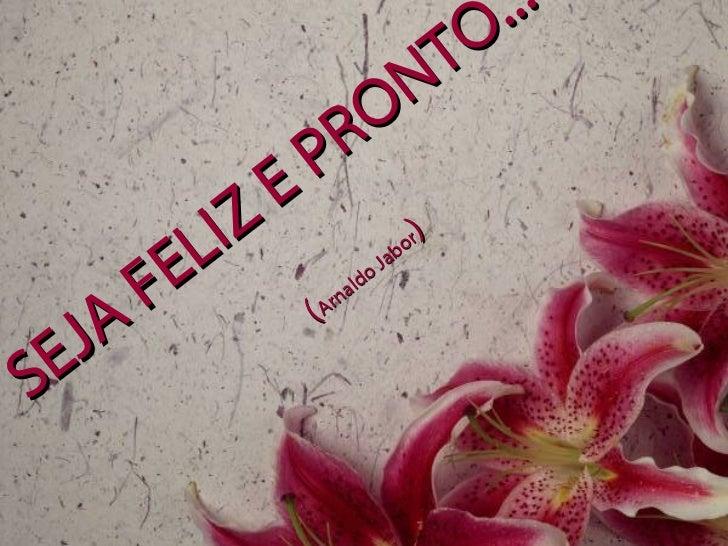 SEJA FELIZ E PRONTO...   ( Arnaldo Jabor )