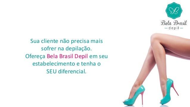 Sua cliente não precisa mais sofrer na depilação. Ofereça Bela Brasil Depil em seu estabelecimento e tenha o SEU diferenci...