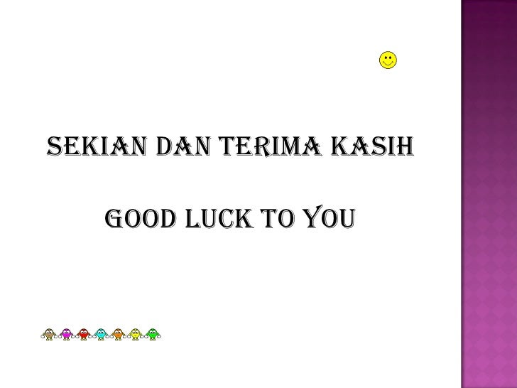 <ul><li>Sekian dan terima kasih </li></ul><ul><li>Good luck to you </li></ul>