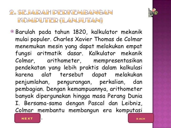 <ul><li>Barulah pada tahun 1820, kalkulator mekanik mulai populer. Charles Xavier Thomas de Colmar menemukan mesin yang da...