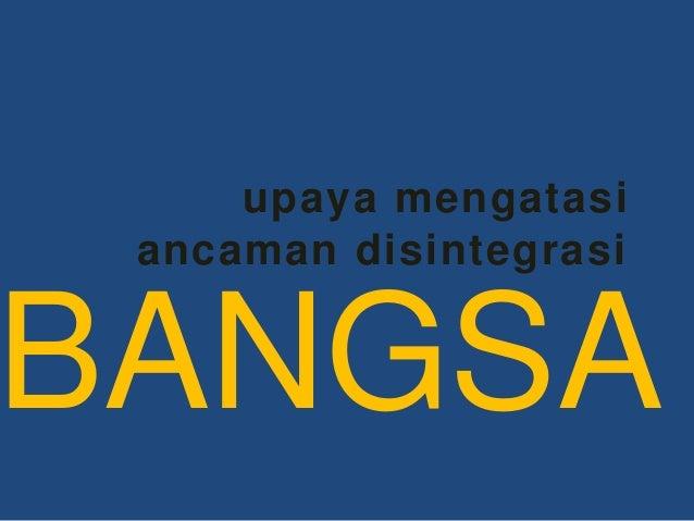 upaya mengatasi ancaman disintegrasi BANGSA