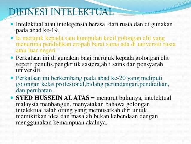 DIFINESI INTELEKTUAL  Intelektual atau intelegensia berasal dari rusia dan di gunakan pada abad ke-19.  Ia merujuk kepad...