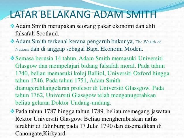 LATAR BELAKANG ADAM SMITH Adam Smith merupakan seorang pakar ekonomi dan ahli falsafah Scotland. Adam Smith terkenal ker...