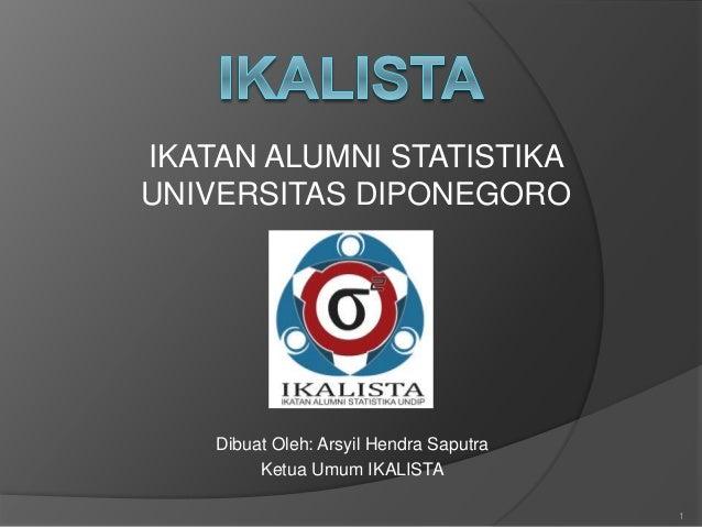 IKATAN ALUMNI STATISTIKA UNIVERSITAS DIPONEGORO 1 Dibuat Oleh: Arsyil Hendra Saputra Ketua Umum IKALISTA